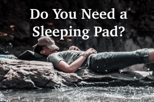 Do You Need a Sleeping Pad for Camping / Backpacking? All Cases Considered