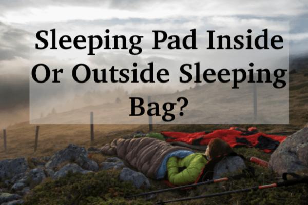 Should Sleeping Pads Go Inside Sleeping Bags? 5 Factors to Consider